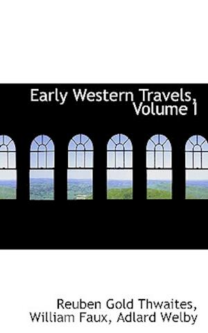 Early Western Travels, Volume I af Reuben Gold Thwaites, Adlard Welby, William Faux
