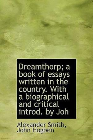Dreamthorp; A Book of Essays Written in the Country. with a Biographical and Critical Introd. by Joh af John Hogben, Alexander Smith Captain