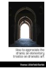How to Appreciate the Drama; An Elementary Treatise on Dramatic Art af Thomas Littlefield Marble