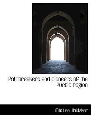 Pathbreakers and Pioneers of the Pueblo Region af Milo Lee Whittaker
