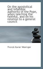 On the Apostolical and Infallible Authority of the Pope, When Teaching the Faithful, and on His Rela af Francis Xavier Weninger