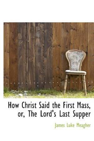 How Christ Said the First Mass, Or, the Lord's Last Supper af James Luke Meagher