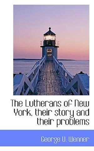 The Lutherans of New York, Their Story and Their Problems af George U. Wenner