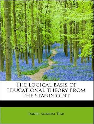 The Logical Basis of Educational Theory from the Standpoint af Daniel Ambrose Tear