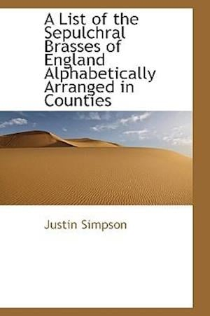 A List of the Sepulchral Brasses of England Alphabetically Arranged in Counties af Justin Simpson