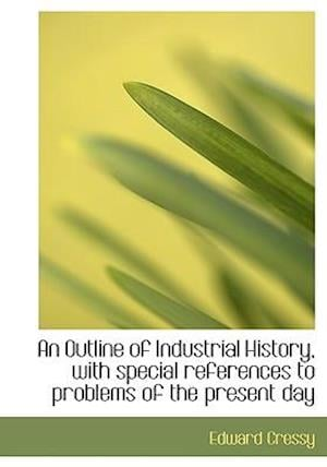 An Outline of Industrial History, with Special References to Problems of the Present Day af Edward Cressy