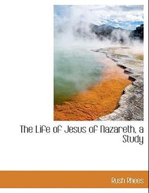 The Life of Jesus of Nazareth, a Study af Rush Rhees