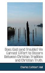 Does God Send Trouble? an Earnest Effort to Discern Between Christian Tradition and Christian Truth. af Charles Cuthbert Hall