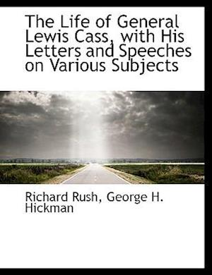 The Life of General Lewis Cass, with His Letters and Speeches on Various Subjects af Richard Rush, George H. Hickman