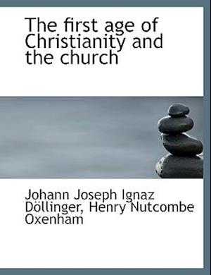 The First Age of Christianity and the Church af Johann Joseph Ignaz Dllinger, Henry Nutcombe Oxenham