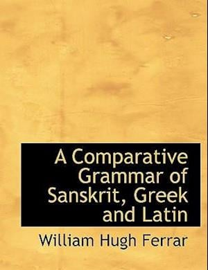 A Comparative Grammar of Sanskrit, Greek and Latin af William Hugh Ferrar