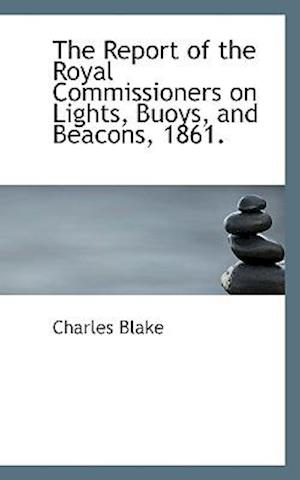 The Report of the Royal Commissioners on Lights, Buoys, and Beacons, 1861. af Charles Blake