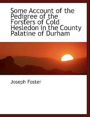 Some Account of the Pedigree of the Forsters of Cold Hesledon in the County Palatine of Durham af Joseph Foster