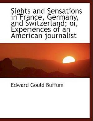 Sights and Sensations in France, Germany, and Switzerland; Or, Experiences of an American Journalist af Edward Gould Buffum