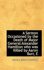 A Sermon Occasioned by the Death of Major General Alexander Hamilton Who Was Killed by Aaron Burr af James Abercrombie