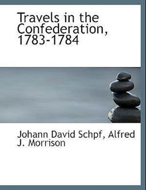 Travels in the Confederation, 1783-1784 af Johann David Schpf, Alfred J. Morrison