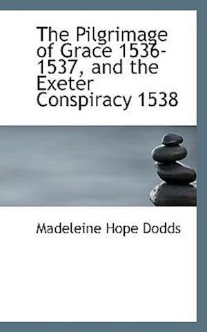 The Pilgrimage of Grace 1536-1537, and the Exeter Conspiracy 1538 af Madeleine Hope Dodds