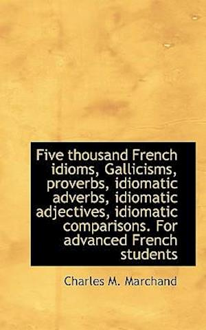Five Thousand French Idioms, Gallicisms, Proverbs, Idiomatic Adverbs, Idiomatic Adjectives, Idiomati af Charles M. Marchand