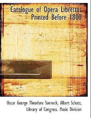 Catalogue of Opera Librettos Printed Before 1800 af Albert Schatz, Oscar George Theodore Sonneck