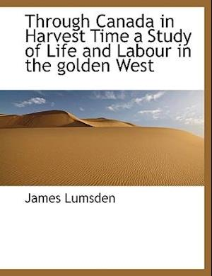 Through Canada in Harvest Time a Study of Life and Labour in the Golden West af James Lumsden