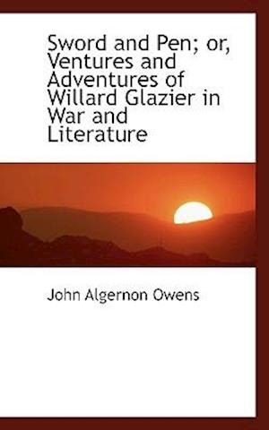 Sword and Pen; Or, Ventures and Adventures of Willard Glazier in War and Literature af John Algernon Owens