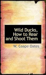 Wild Ducks, How to Rear and Shoot Them af W. Coape Oates