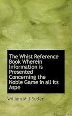 The Whist Reference Book Wherein Information Is Presented Concerning the Noble Game in All Its Aspe af William Mill Butler