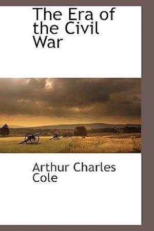 The Era of the Civil War af Arthur Charles Cole
