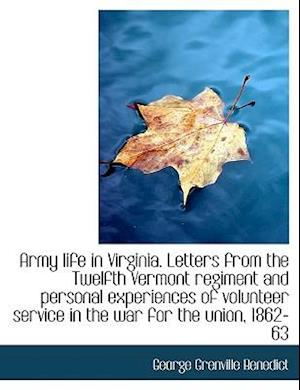 Army Life in Virginia. Letters from the Twelfth Vermont Regiment and Personal Experiences of Volunte af George Grenville Benedict
