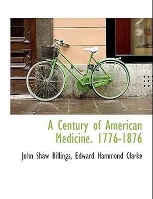 A Century of American Medicine. 1776-1876 af Edward Hammond Clarke, John Shaw Billings
