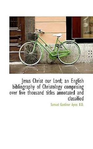 Jesus Christ Our Lord; An English Bibliography of Christology Comprising Over Five Thousand Titles a af Samuel Gardiner Ayres
