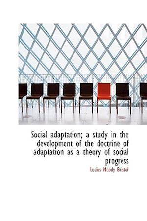 Social Adaptation; A Study in the Development of the Doctrine of Adaptation as a Theory of Social PR af Lucius Moody Bristol