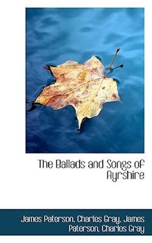 The Ballads and Songs of Ayrshire af James Paterson, Charles Gray