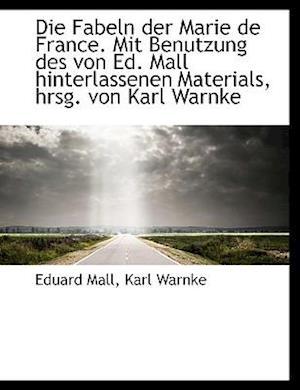 Die Fabeln Der Marie de France. Mit Benutzung Des Von Ed. Mall Hinterlassenen Materials, Hrsg. Von K af Eduard Mall, Karl Warnke