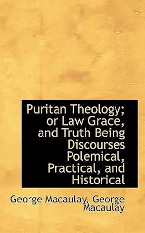 Puritan Theology; Or Law Grace, and Truth Being Discourses Polemical, Practical, and Historical af George Macaulay