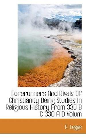 Forerunners and Rivals of Christianity Being Studies in Religious History from 330 B C 330 A D Volum af F. Legge