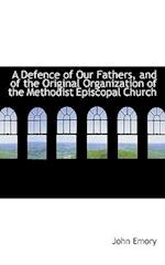 A Defence of Our Fathers, and of the Original Organization of the Methodist Episcopal Church af John Emory
