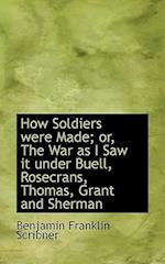 How Soldiers Were Made; Or, the War as I Saw It Under Buell, Rosecrans, Thomas, Grant and Sherman af Benjamin Franklin Scribner