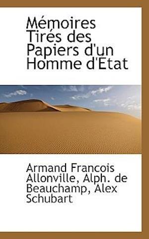 M Moires Tir?'s Des Papiers D'Un Homme D' Tat af Alex Schubart, Armand Francois allonville, Alph De Beauchamp