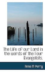 The Life of Our Lord in the Words of the Four Evangelists. af Anna M. Perry
