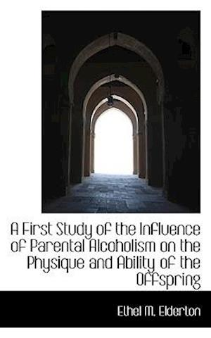 A First Study of the Influence of Parental Alcoholism on the Physique and Ability of the Offspring af Ethel M. Elderton