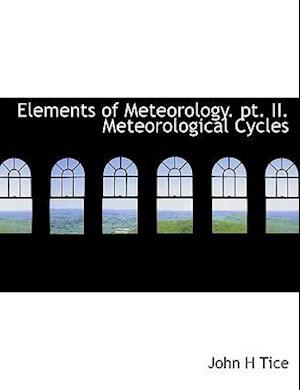 Elements of Meteorology. PT. II. Meteorological Cycles af John H. Tice