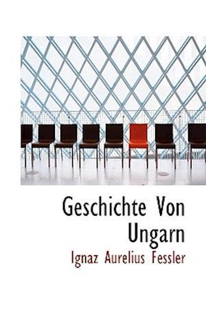 Geschichte Von Ungarn af Ignaz Aurelius Fessler