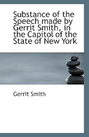 Substance of the Speech Made by Gerrit Smith, in the Capitol of the State of New York af Gerrit Smith