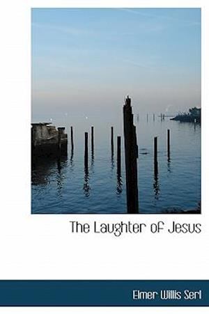 The Laughter of Jesus af Elmer Willis Serl