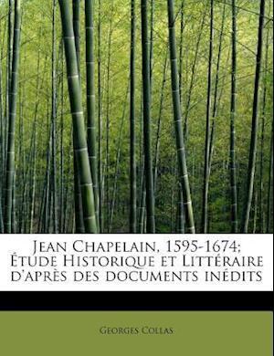 Jean Chapelain, 1595-1674; Tude Historique Et Litt Raire D'Apr S Des Documents in Dits af Georges Collas
