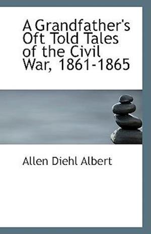 A Grandfather's Oft Told Tales of the Civil War, 1861-1865 af Allen Diehl Albert