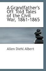 A Grandfather's Oft Told Tales of the Civil War, 1861-1865 af Allen Diehl Albert