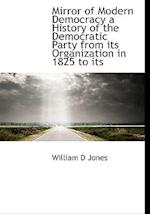 Mirror of Modern Democracy a History of the Democratic Party from Its Organization in 1825 to Its af William D. Jones