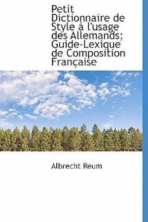 Petit Dictionnaire de Style L'Usage Des Allemands; Guide-Lexique de Composition Fran Aise af Albrecht Reum
